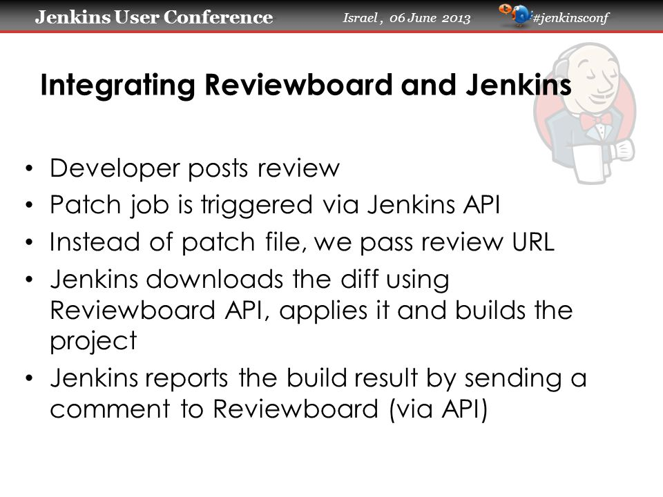Jenkins User Conference Jenkins User Conference Israel, 06 June 2013 #jenkinsconf Integrating Reviewboard and Jenkins Developer posts review Patch job is triggered via Jenkins API Instead of patch file, we pass review URL Jenkins downloads the diff using Reviewboard API, applies it and builds the project Jenkins reports the build result by sending a comment to Reviewboard (via API)