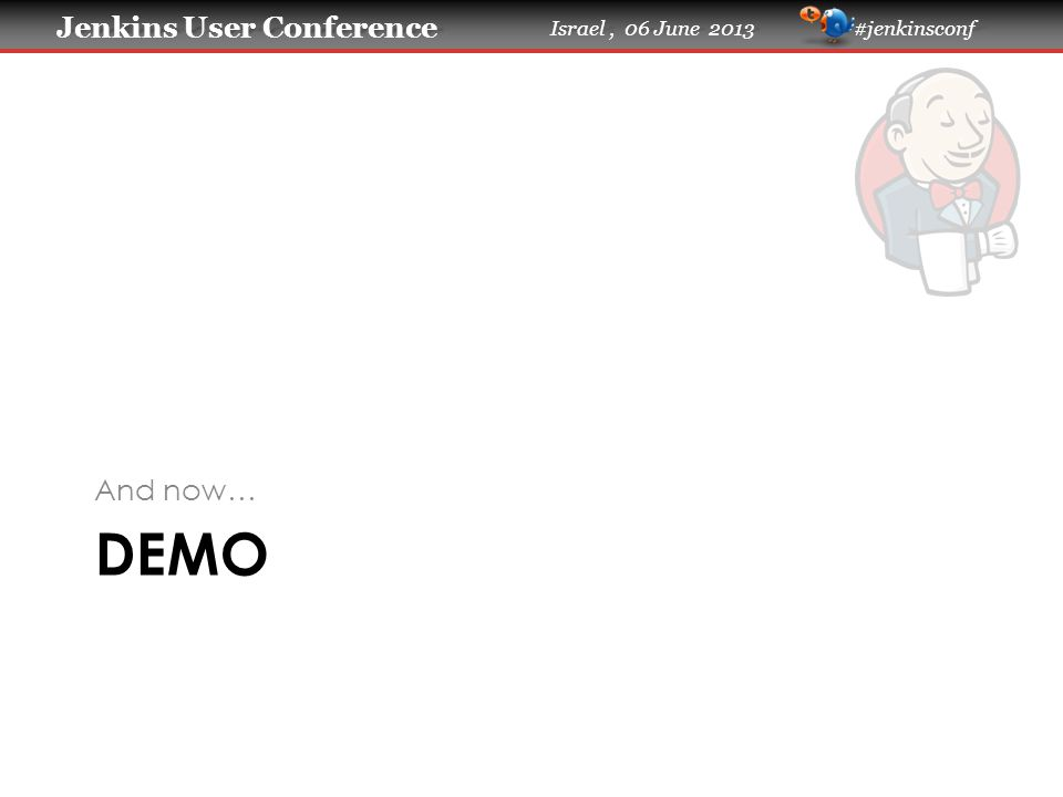 Jenkins User Conference Jenkins User Conference Israel, 06 June 2013 #jenkinsconf DEMO And now…