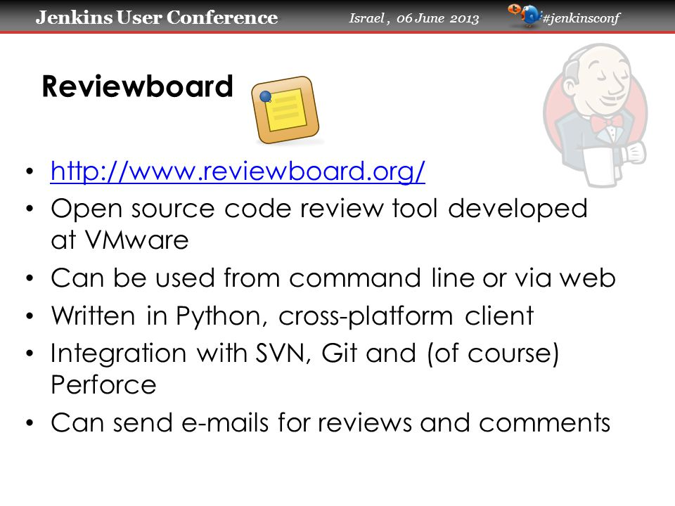 Jenkins User Conference Jenkins User Conference Israel, 06 June 2013 #jenkinsconf Reviewboard http://www.reviewboard.org/ Open source code review tool developed at VMware Can be used from command line or via web Written in Python, cross-platform client Integration with SVN, Git and (of course) Perforce Can send e-mails for reviews and comments