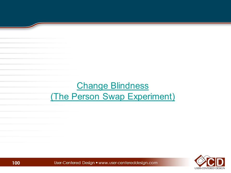User-Centered Design  www.user-centereddesign.com Change Blindness (The Person Swap Experiment) 100