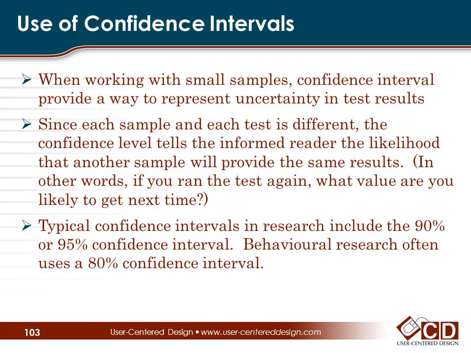 Use of Confidence Intervals  When working with small samples, confidence interval provide a way to represent uncertainty in test results  Since each sample and each test is different, the confidence level tells the informed reader the likelihood that another sample will provide the same results.