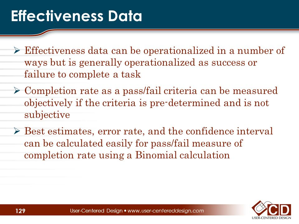 Effectiveness Data  Effectiveness data can be operationalized in a number of ways but is generally operationalized as success or failure to complete a task  Completion rate as a pass/fail criteria can be measured objectively if the criteria is pre-determined and is not subjective  Best estimates, error rate, and the confidence interval can be calculated easily for pass/fail measure of completion rate using a Binomial calculation User-Centered Design  www.user-centereddesign.com 129