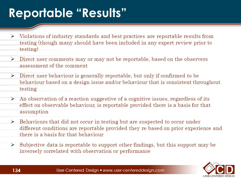 Reportable Results  Violations of industry standards and best practices are reportable results from testing (though many should have been included in any expert review prior to testing)  Direct user comments may or may not be reportable, based on the observers assessment of the comment  Direct user behaviour is generally reportable, but only if confirmed to be behaviour based on a design issue and/or behaviour that is consistent throughout testing  An observation of a reaction suggestive of a cognitive issues, regardless of its effect on observable behaviour, is reportable provided there is a basis for that assumption  Behaviours that did not occur in testing but are suspected to occur under different conditions are reportable provided they re based on prior experience and there is a basis for that behaviour  Subjective data is reportable to support other findings, but this support may be inversely correlated with observation or performance User-Centered Design  www.user-centereddesign.com 134