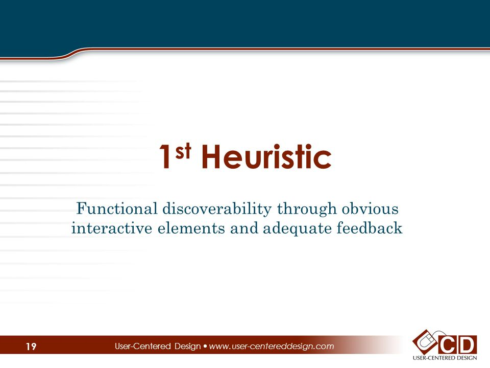 1 st Heuristic Functional discoverability through obvious interactive elements and adequate feedback User-Centered Design  www.user-centereddesign.com 19