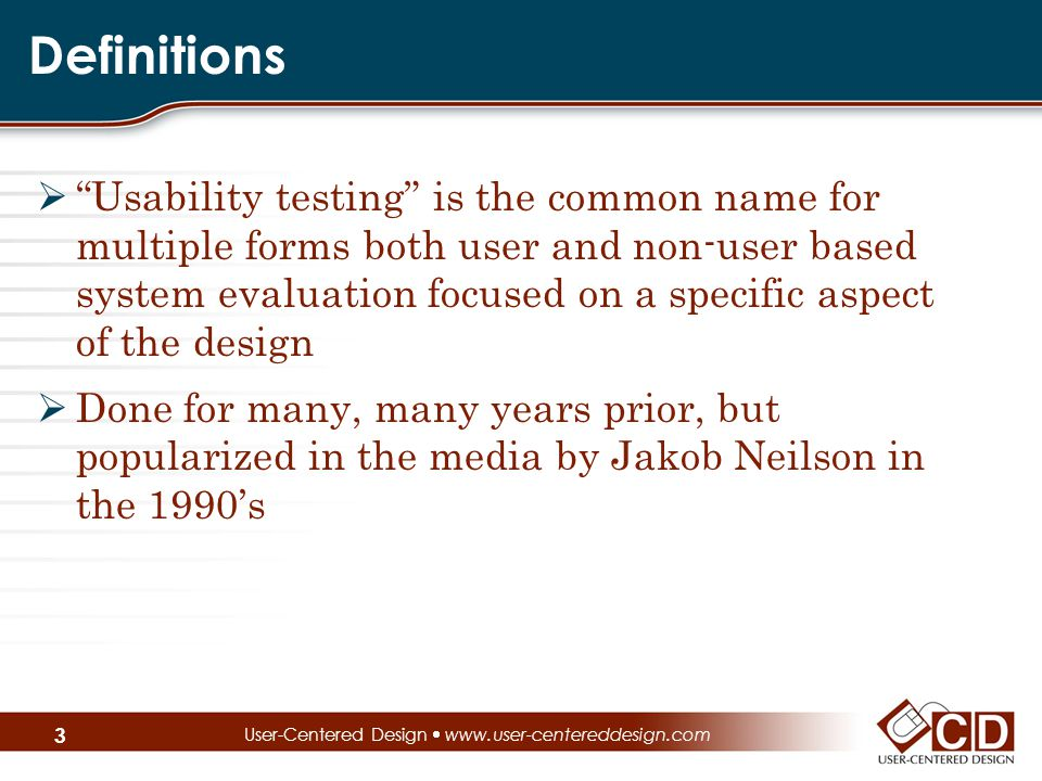 Definitions  Usability testing is the common name for multiple forms both user and non-user based system evaluation focused on a specific aspect of the design  Done for many, many years prior, but popularized in the media by Jakob Neilson in the 1990's User-Centered Design  www.user-centereddesign.com 3