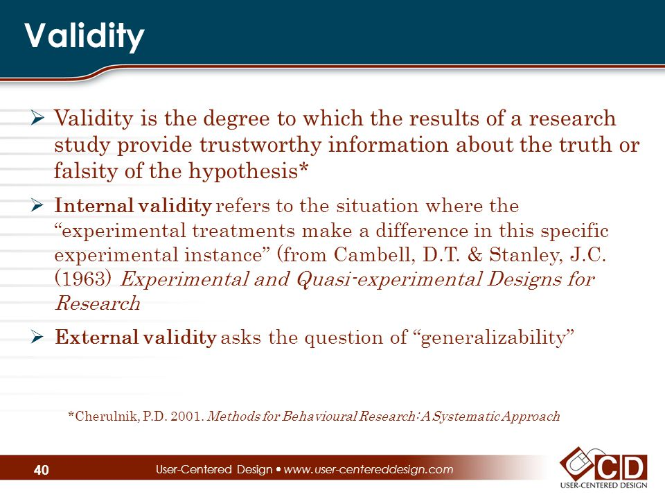 Validity  Validity is the degree to which the results of a research study provide trustworthy information about the truth or falsity of the hypothesis*  Internal validity refers to the situation where the experimental treatments make a difference in this specific experimental instance (from Cambell, D.T.