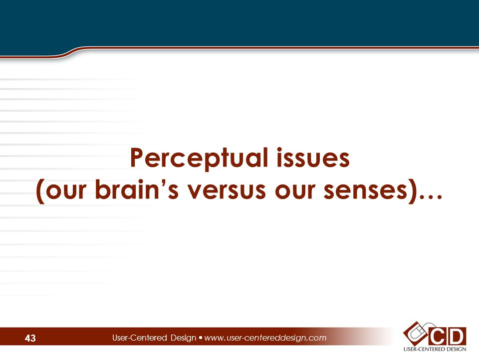 Perceptual issues (our brain's versus our senses)… User-Centered Design  www.user-centereddesign.com 43