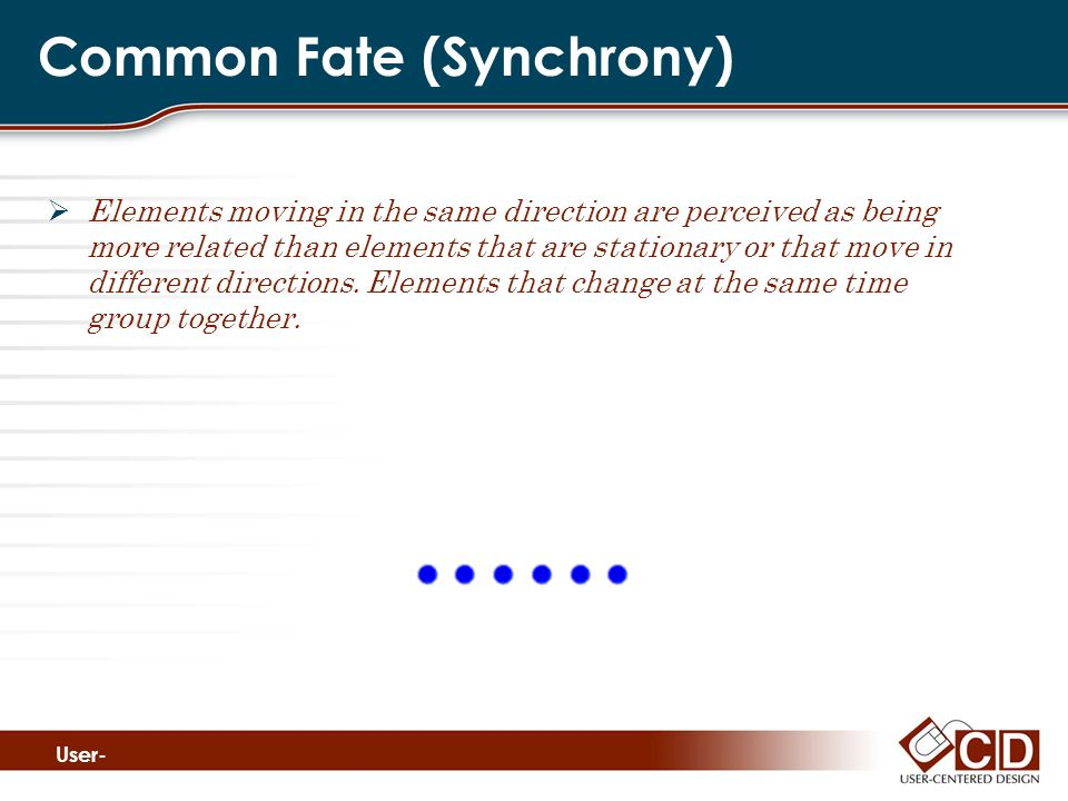 Common Fate (Synchrony)  Elements moving in the same direction are perceived as being more related than elements that are stationary or that move in different directions.