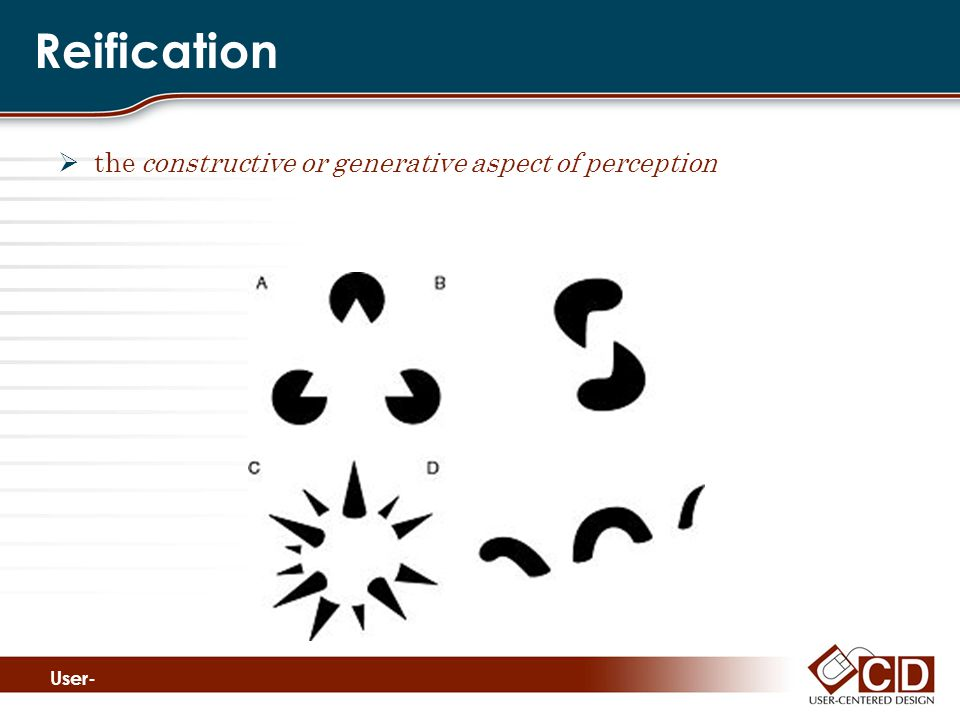 Reification  the constructive or generative aspect of perception User- Cente red Desig n www.
