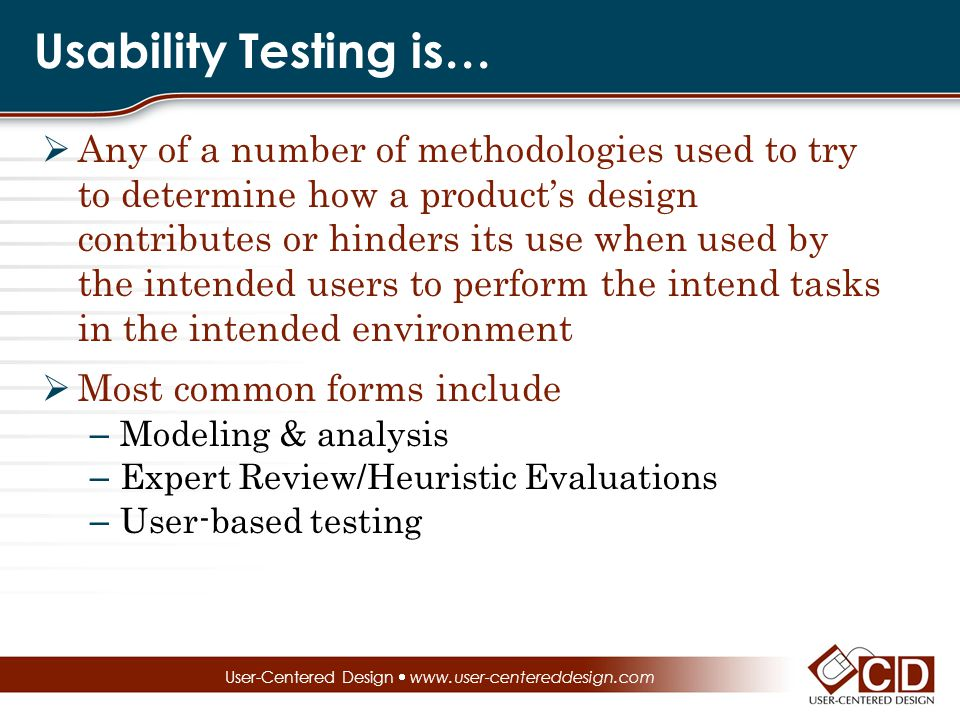 Usability Testing is…  Any of a number of methodologies used to try to determine how a product's design contributes or hinders its use when used by the intended users to perform the intend tasks in the intended environment  Most common forms include – Modeling & analysis – Expert Review/Heuristic Evaluations – User-based testing User-Centered Design  www.user-centereddesign.com