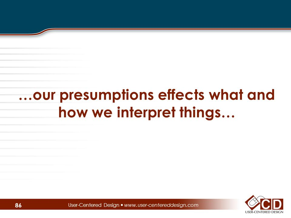 …our presumptions effects what and how we interpret things… User-Centered Design  www.user-centereddesign.com 86
