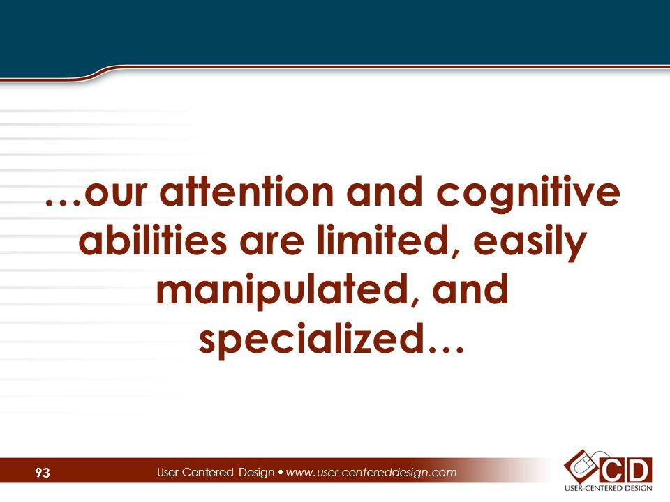 …our attention and cognitive abilities are limited, easily manipulated, and specialized… User-Centered Design  www.user-centereddesign.com 93