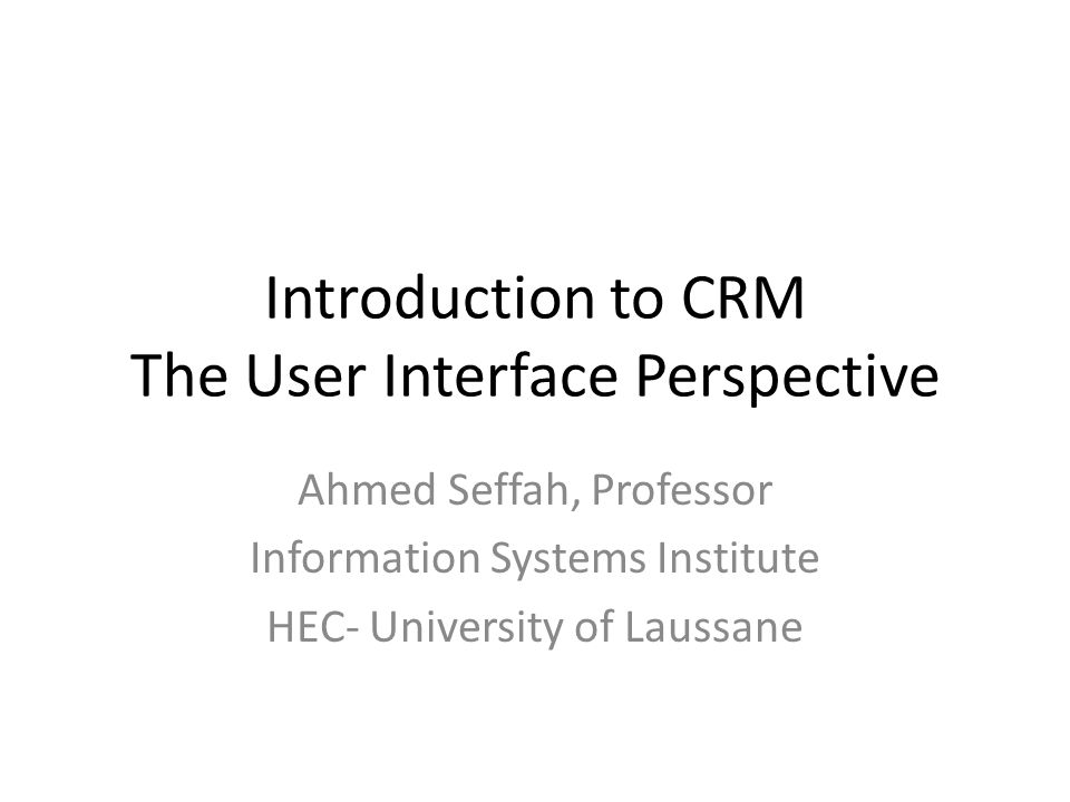 Introduction to CRM The User Interface Perspective Ahmed Seffah, Professor Information Systems Institute HEC- University of Laussane