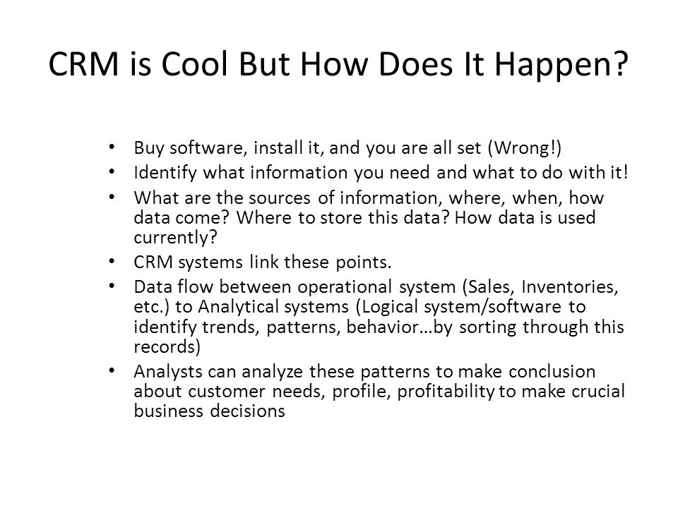 CRM is Cool But How Does It Happen? Buy software, install it, and you are all set (Wrong!) Identify what information you need and what to do with it!