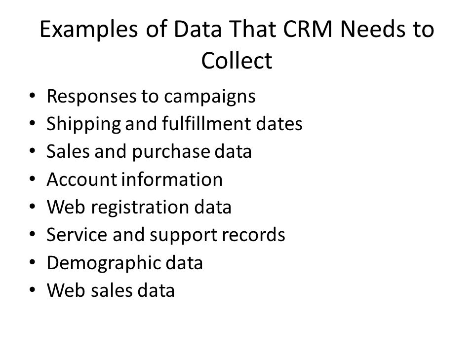 Examples of Data That CRM Needs to Collect Responses to campaigns Shipping and fulfillment dates Sales and purchase data Account information Web registration data Service and support records Demographic data Web sales data