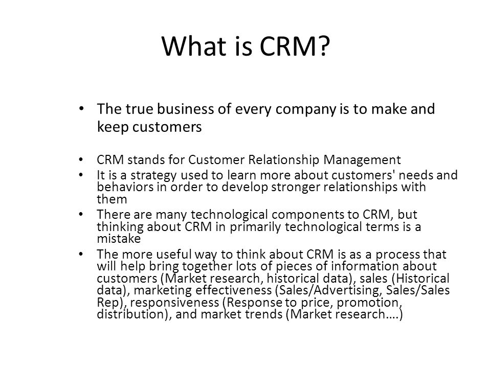 What is CRM? The true business of every company is to make and keep customers CRM stands for Customer Relationship Management It is a strategy used to