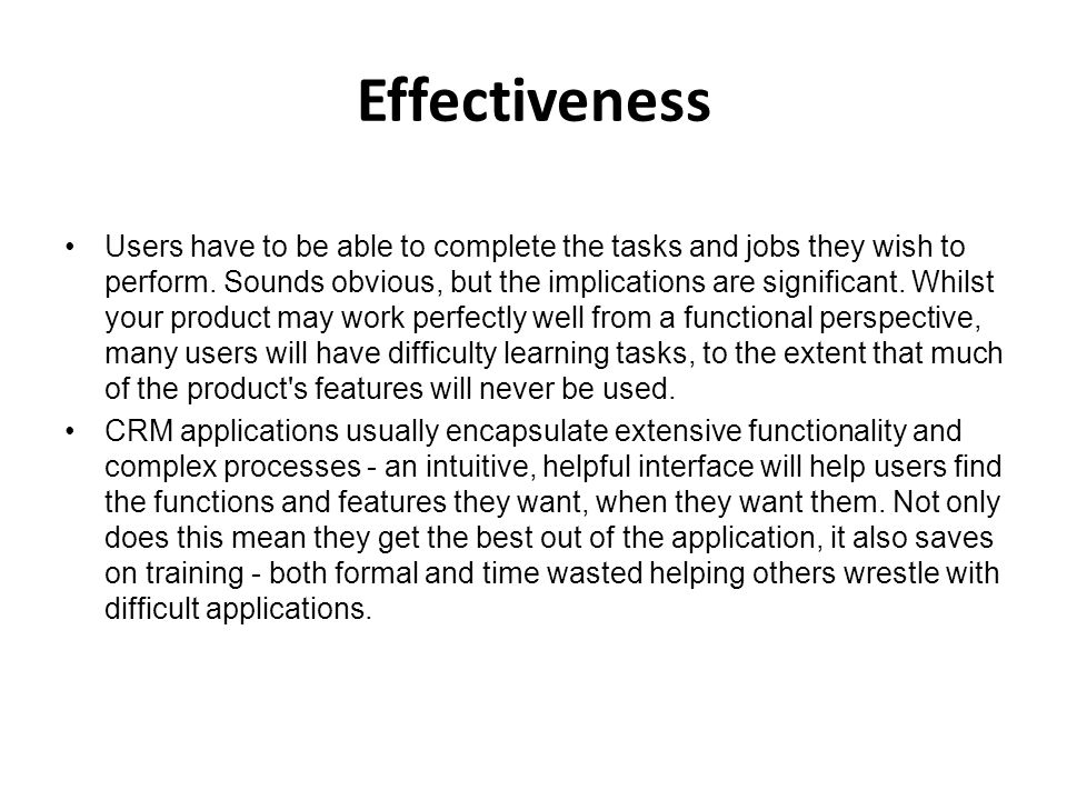 Effectiveness Users have to be able to complete the tasks and jobs they wish to perform. Sounds obvious, but the implications are significant. Whilst