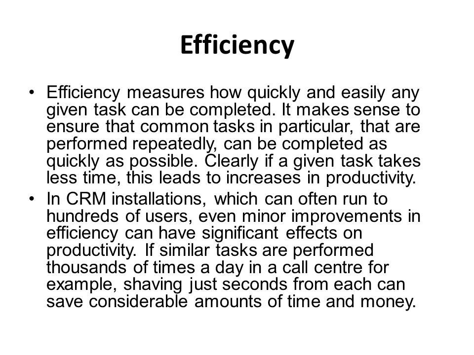 Efficiency Efficiency measures how quickly and easily any given task can be completed. It makes sense to ensure that common tasks in particular, that