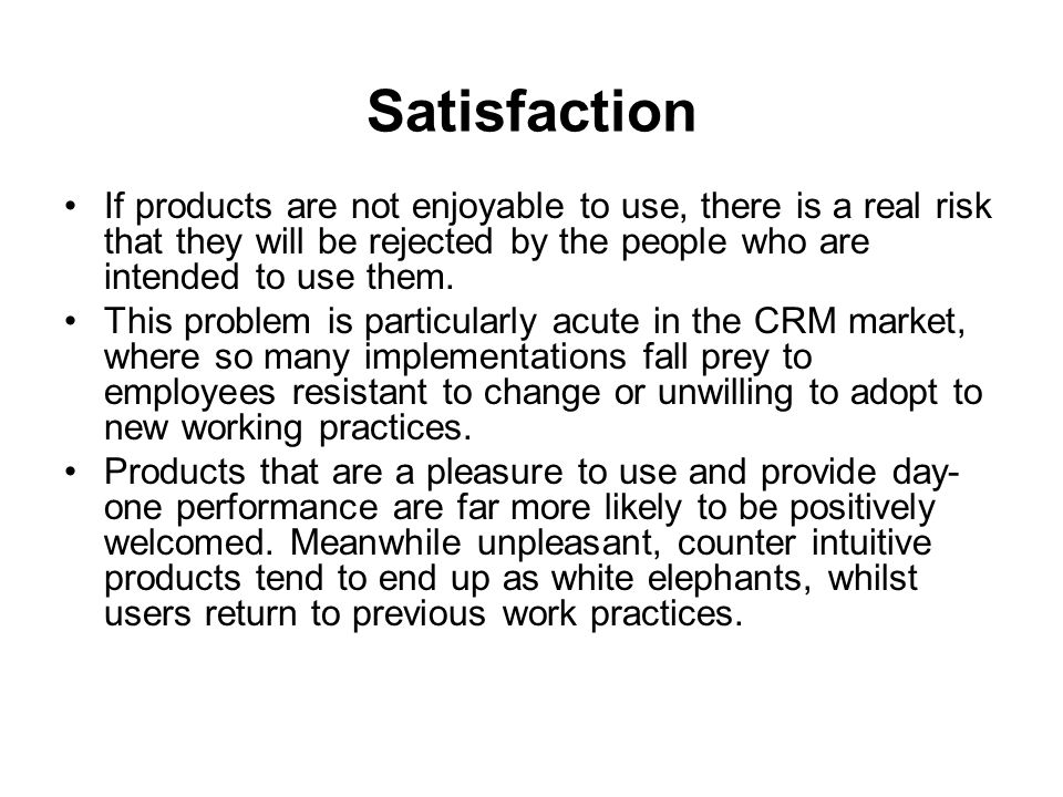 Satisfaction If products are not enjoyable to use, there is a real risk that they will be rejected by the people who are intended to use them.