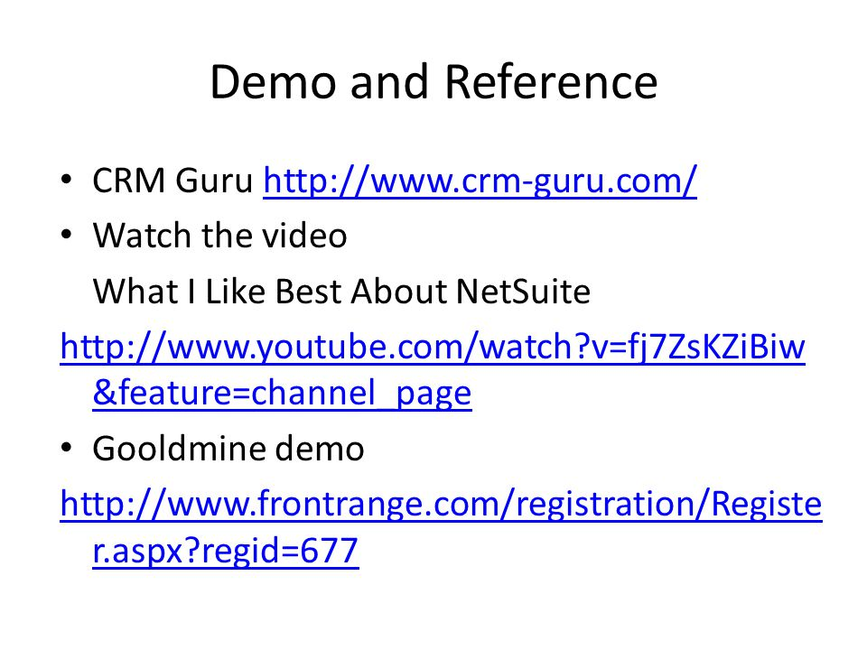 Demo and Reference CRM Guru http://www.crm-guru.com/http://www.crm-guru.com/ Watch the video What I Like Best About NetSuite http://www.youtube.com/watch?v=fj7ZsKZiBiw &feature=channel_page Gooldmine demo http://www.frontrange.com/registration/Registe r.aspx?regid=677