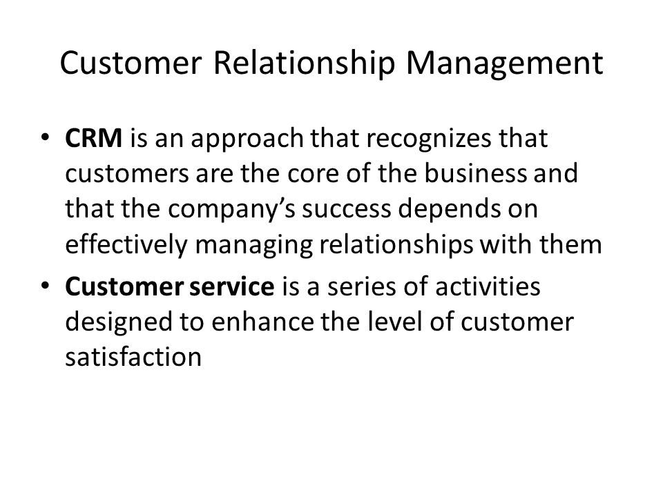 Customer Relationship Management CRM is an approach that recognizes that customers are the core of the business and that the company's success depends on effectively managing relationships with them Customer service is a series of activities designed to enhance the level of customer satisfaction