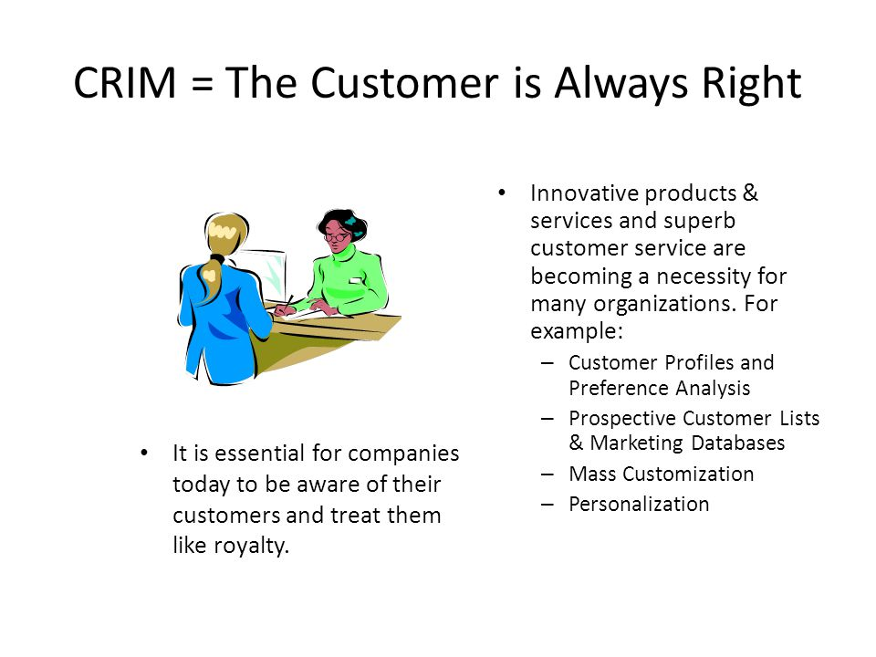 CRIM = The Customer is Always Right It is essential for companies today to be aware of their customers and treat them like royalty.