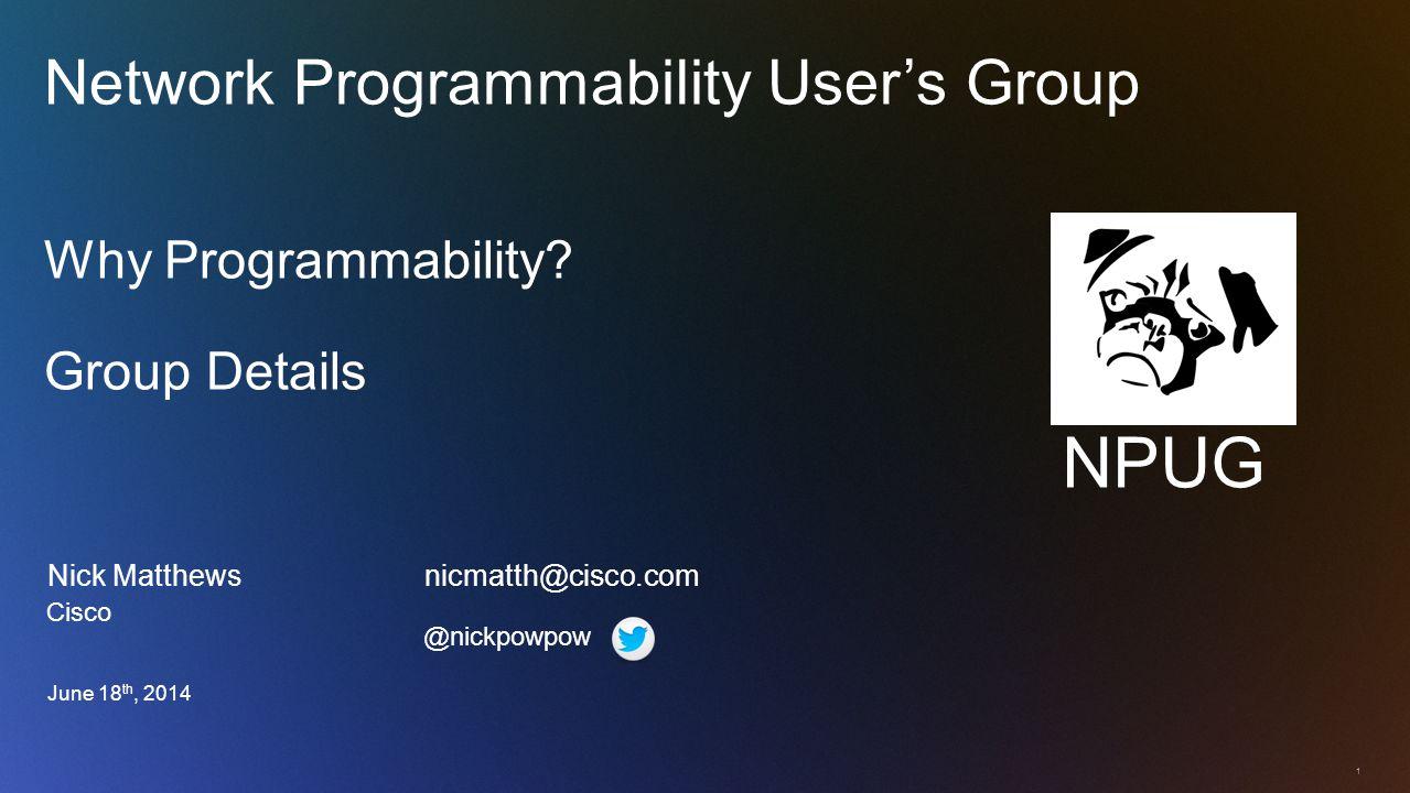 1 Nick Matthews nicmatth@cisco.com Network Programmability User's Group Why Programmability.