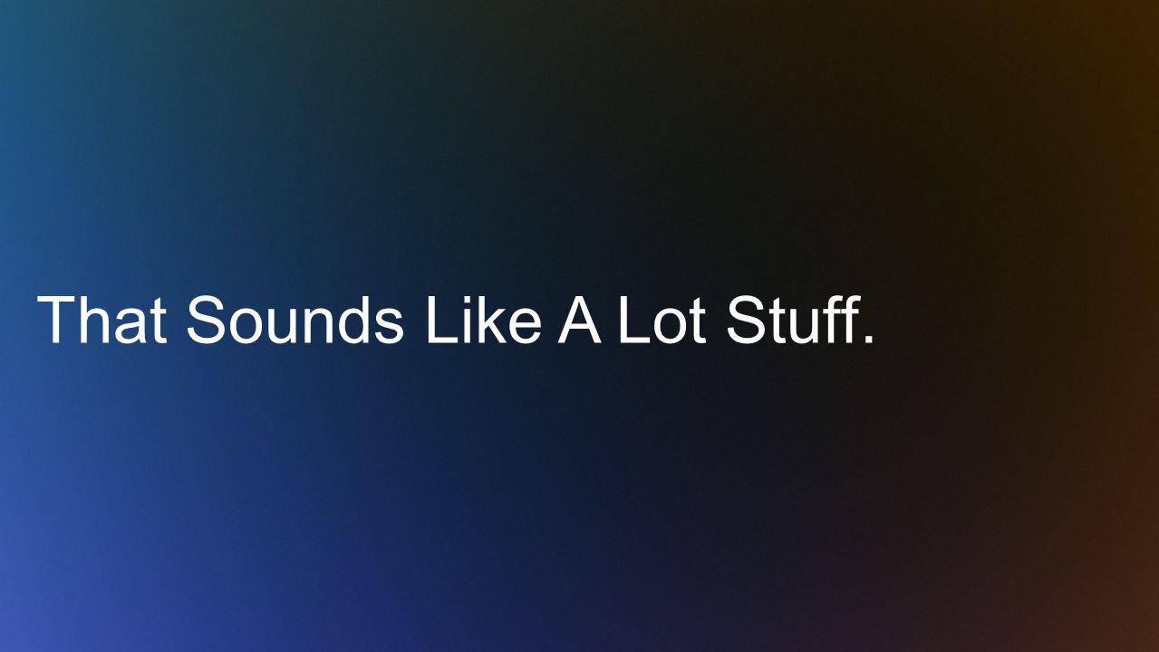 That Sounds Like A Lot Stuff.