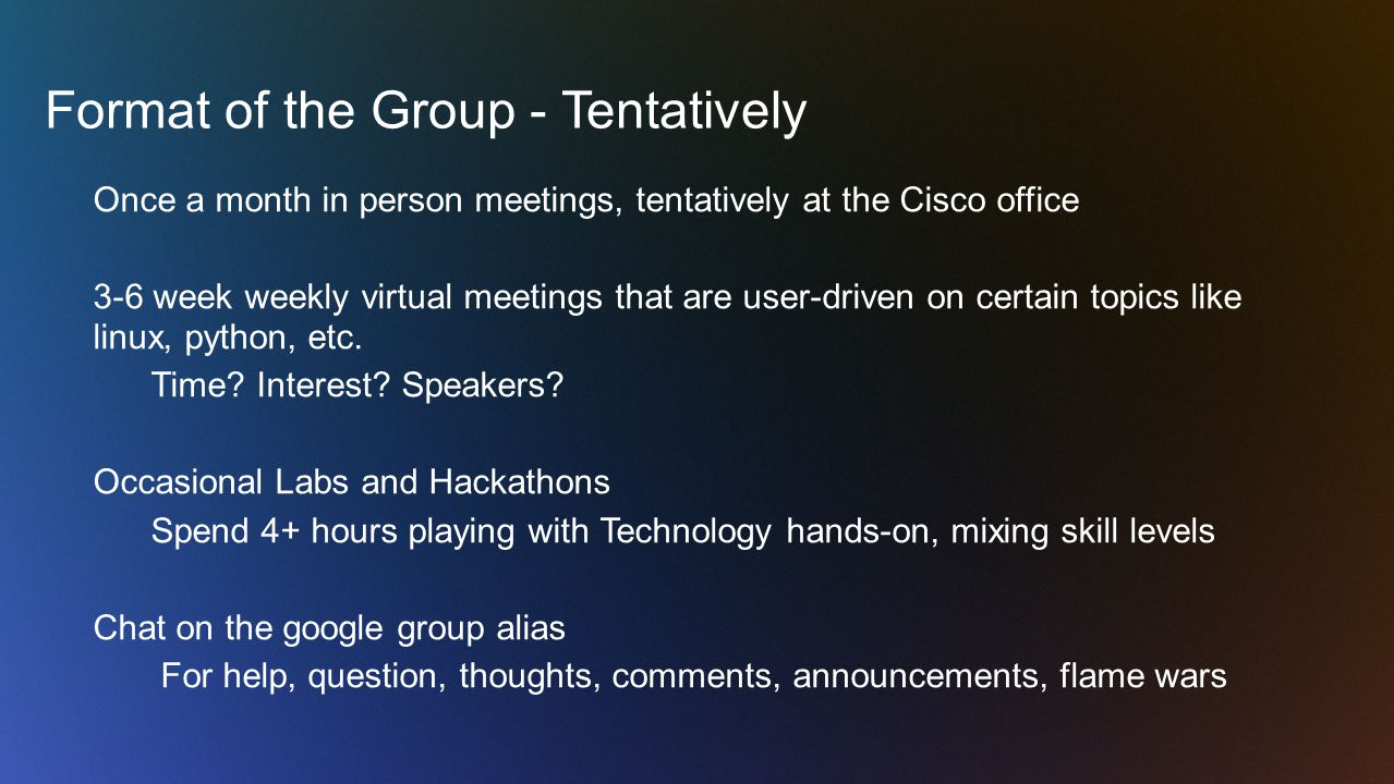 Format of the Group - Tentatively Once a month in person meetings, tentatively at the Cisco office 3-6 week weekly virtual meetings that are user-driven on certain topics like linux, python, etc.