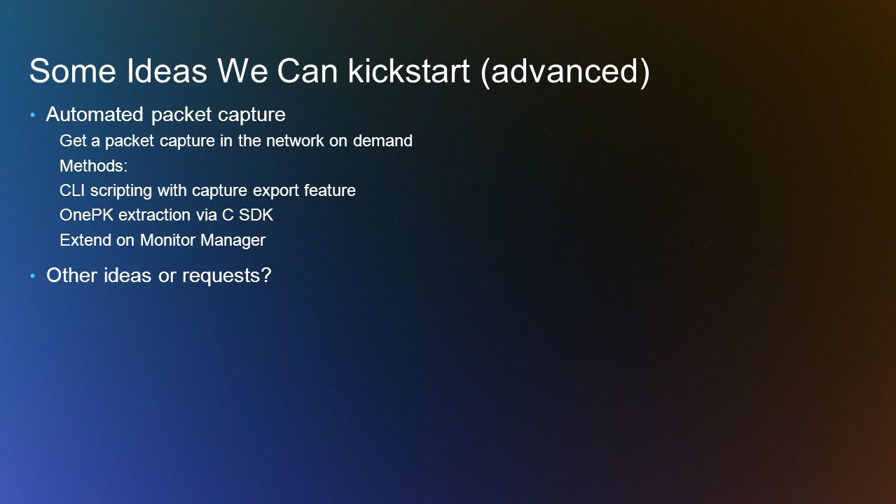 Some Ideas We Can kickstart (advanced) Automated packet capture Get a packet capture in the network on demand Methods: CLI scripting with capture export feature OnePK extraction via C SDK Extend on Monitor Manager Other ideas or requests?