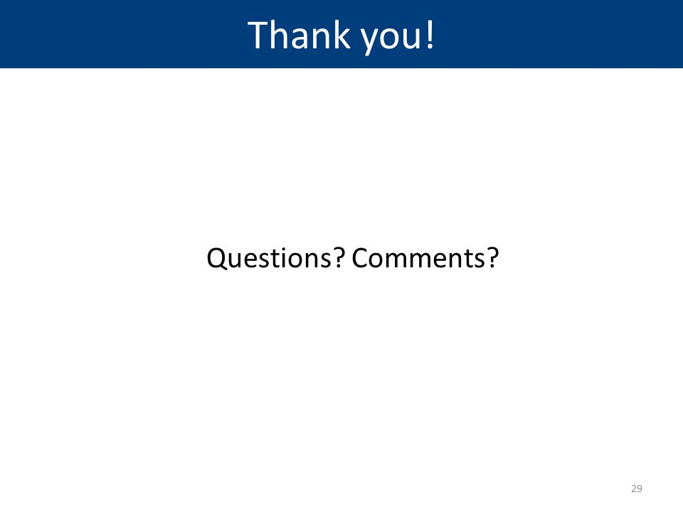 Thank you! Questions? Comments? 29