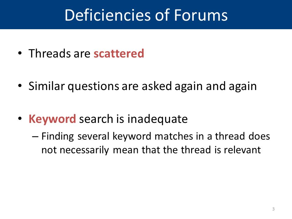 Deficiencies of Forums Threads are scattered Similar questions are asked again and again Keyword search is inadequate – Finding several keyword matche