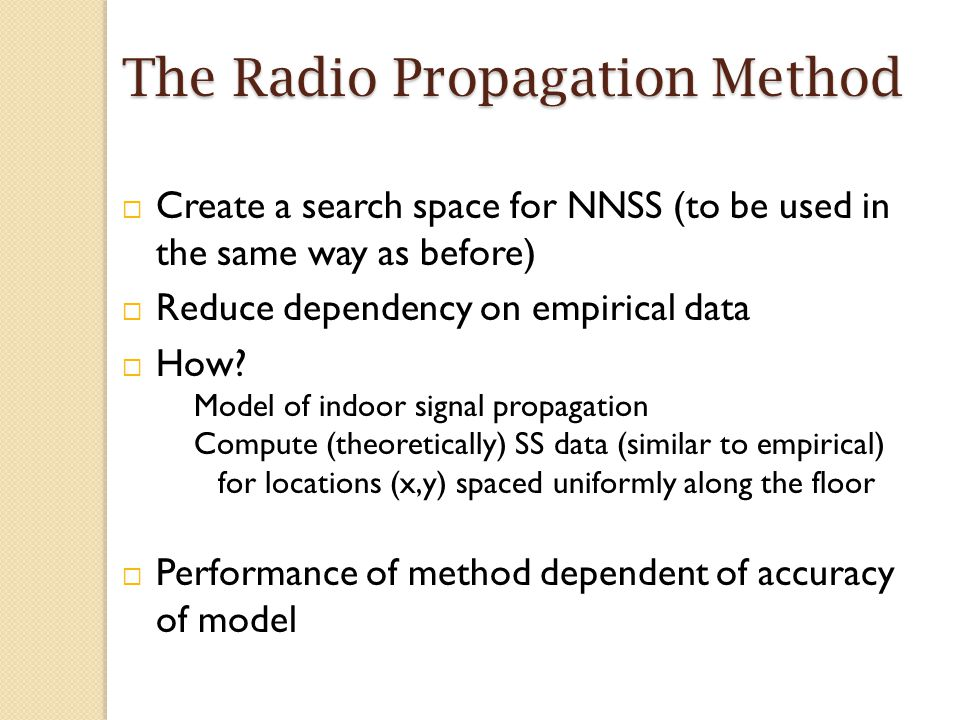 The Radio Propagation Method  Create a search space for NNSS (to be used in the same way as before)  Reduce dependency on empirical data  How.