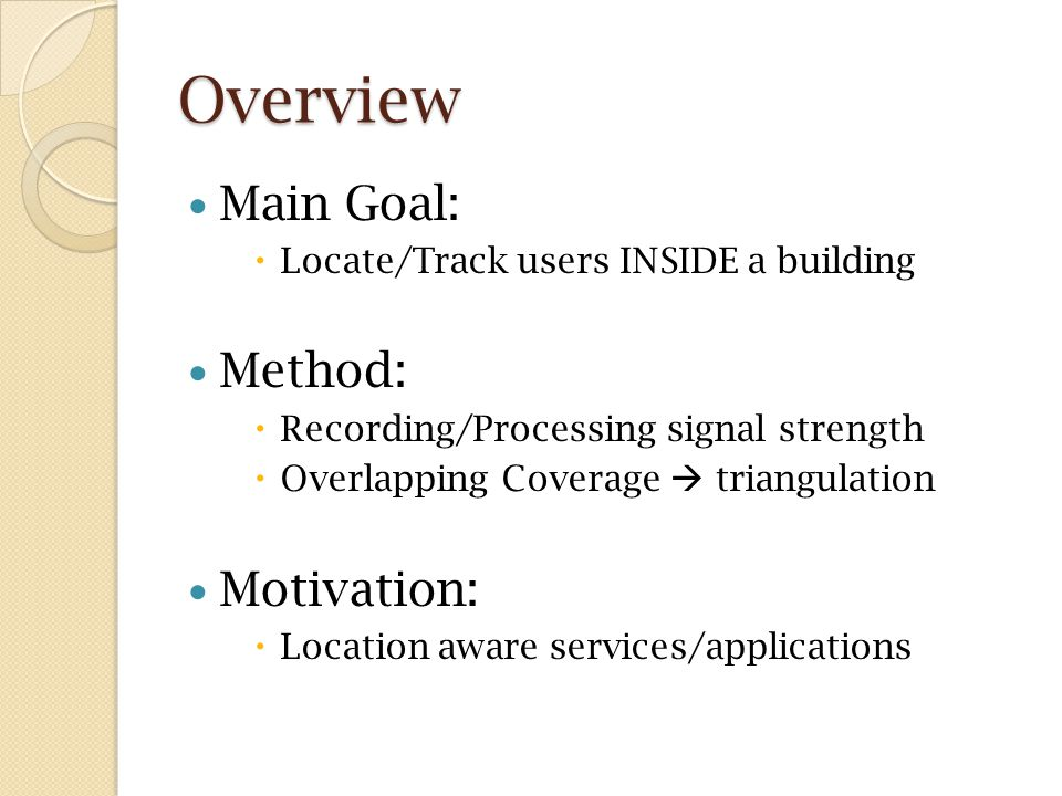 Overview Main Goal:  Locate/Track users INSIDE a building Method:  Recording/Processing signal strength  Overlapping Coverage  triangulation Motivation:  Location aware services/applications