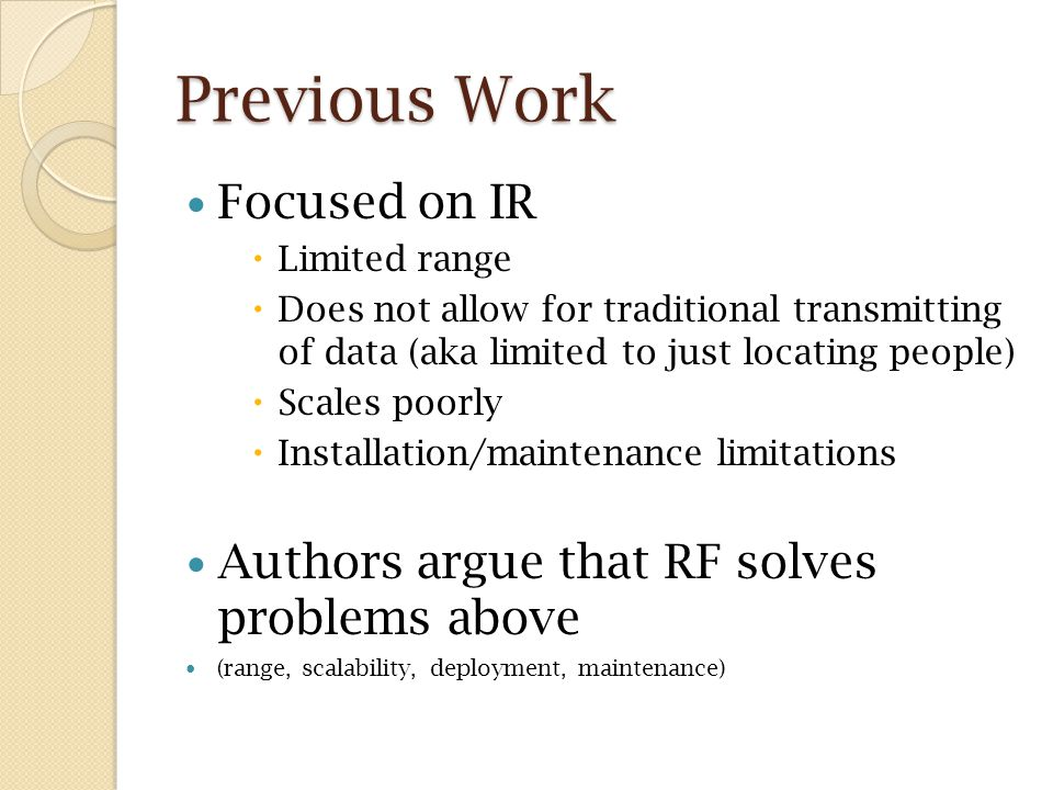 Previous Work Focused on IR  Limited range  Does not allow for traditional transmitting of data (aka limited to just locating people)  Scales poorly  Installation/maintenance limitations Authors argue that RF solves problems above (range, scalability, deployment, maintenance)