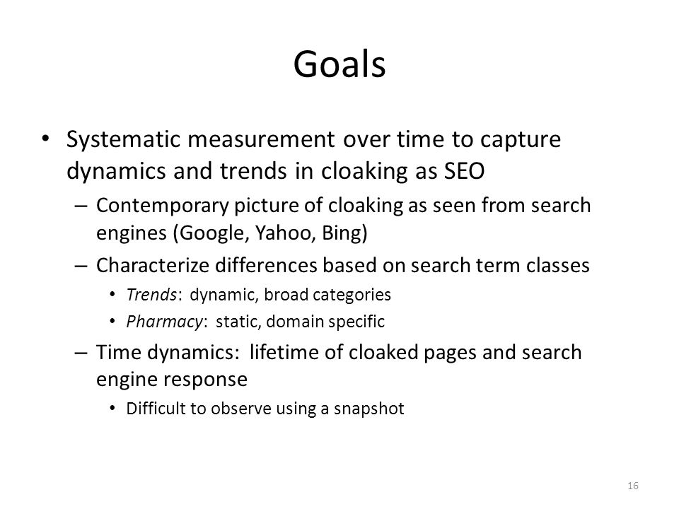 Goals Systematic measurement over time to capture dynamics and trends in cloaking as SEO – Contemporary picture of cloaking as seen from search engines (Google, Yahoo, Bing) – Characterize differences based on search term classes Trends: dynamic, broad categories Pharmacy: static, domain specific – Time dynamics: lifetime of cloaked pages and search engine response Difficult to observe using a snapshot 16