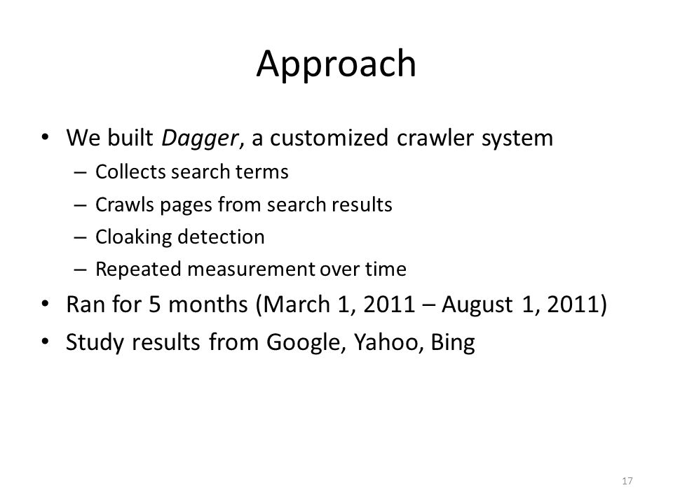 Approach We built Dagger, a customized crawler system – Collects search terms – Crawls pages from search results – Cloaking detection – Repeated measurement over time Ran for 5 months (March 1, 2011 – August 1, 2011) Study results from Google, Yahoo, Bing 17