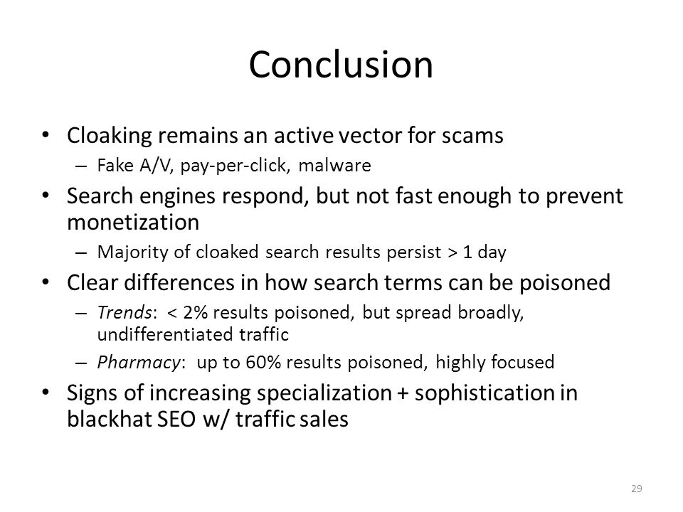 Conclusion Cloaking remains an active vector for scams – Fake A/V, pay-per-click, malware Search engines respond, but not fast enough to prevent monetization – Majority of cloaked search results persist > 1 day Clear differences in how search terms can be poisoned – Trends: < 2% results poisoned, but spread broadly, undifferentiated traffic – Pharmacy: up to 60% results poisoned, highly focused Signs of increasing specialization + sophistication in blackhat SEO w/ traffic sales 29