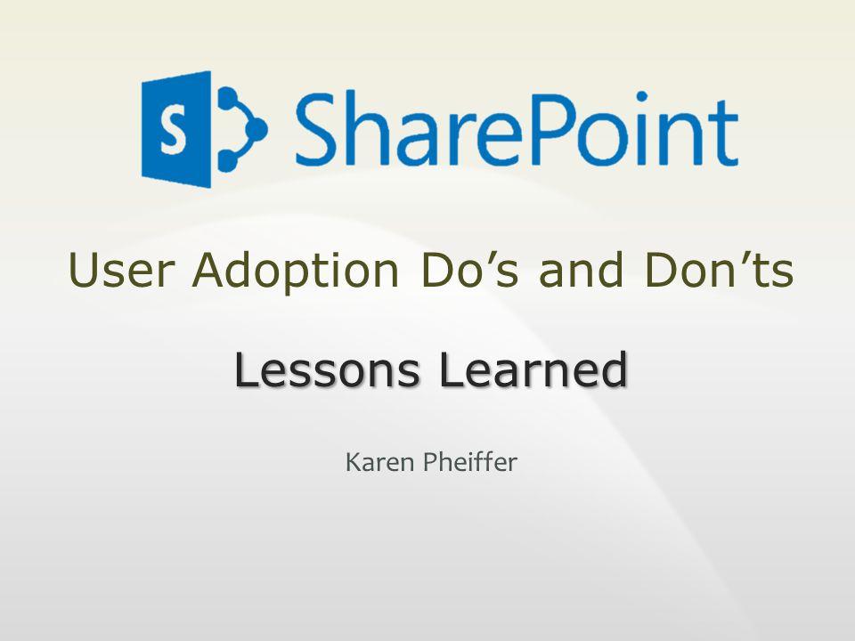 User Adoption Do's and Don'ts Lessons Learned Karen Pheiffer