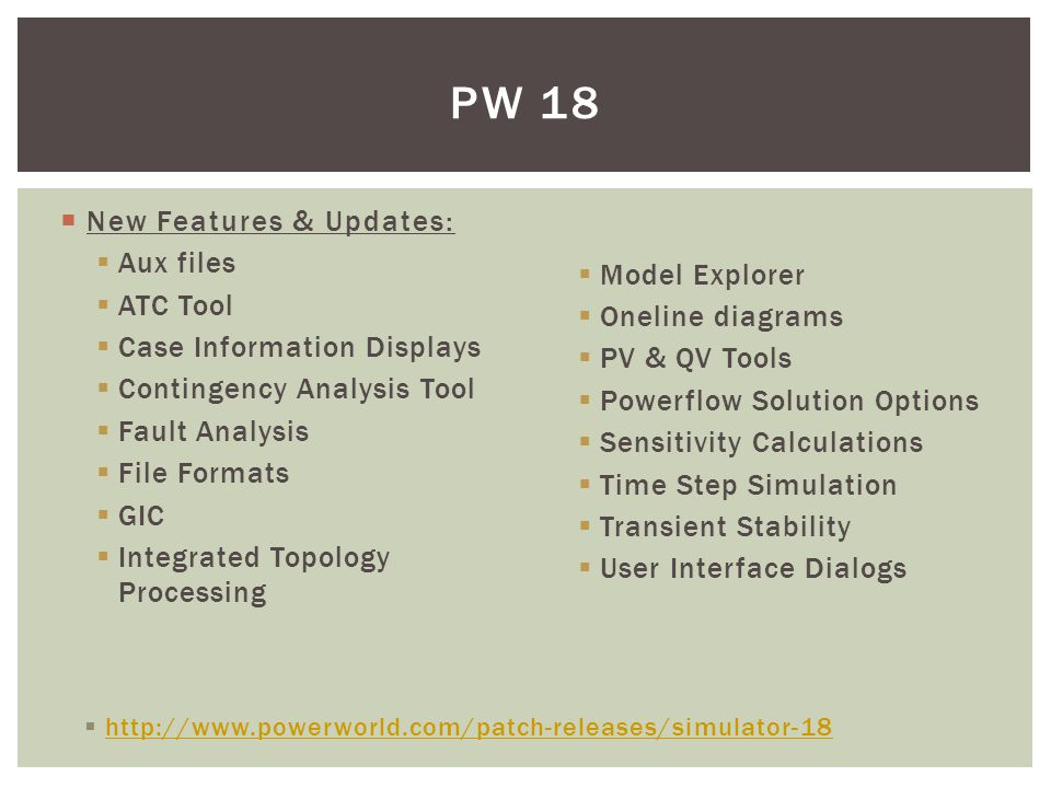  New Features & Updates:  Aux files  ATC Tool  Case Information Displays  Contingency Analysis Tool  Fault Analysis  File Formats  GIC  Integrated Topology Processing PW 18  Model Explorer  Oneline diagrams  PV & QV Tools  Powerflow Solution Options  Sensitivity Calculations  Time Step Simulation  Transient Stability  User Interface Dialogs  http://www.powerworld.com/patch-releases/simulator-18 http://www.powerworld.com/patch-releases/simulator-18