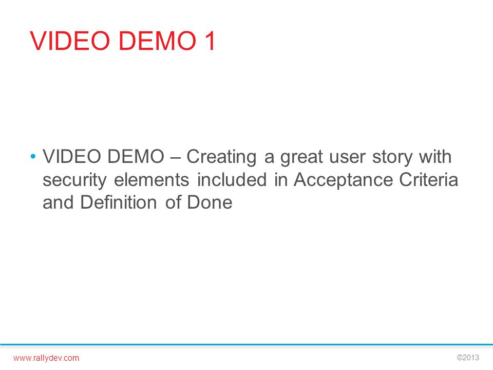 www.rallydev.com ©2013 VIDEO DEMO 1 VIDEO DEMO – Creating a great user story with security elements included in Acceptance Criteria and Definition of Done
