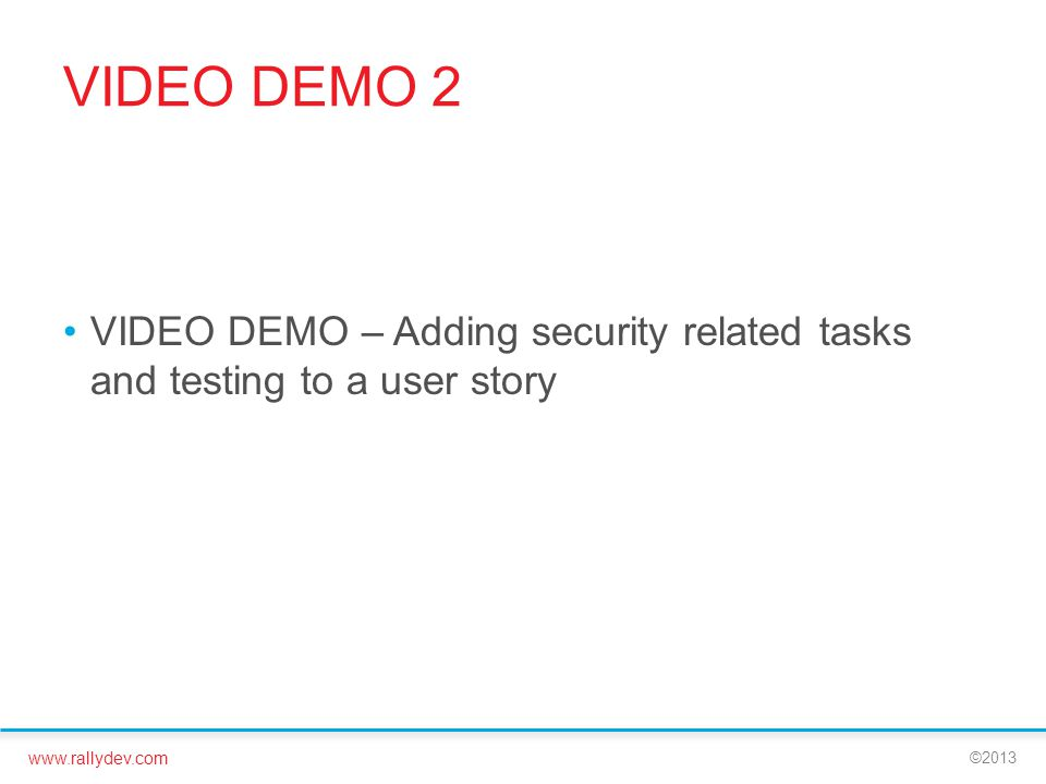 www.rallydev.com ©2013 VIDEO DEMO 2 VIDEO DEMO – Adding security related tasks and testing to a user story
