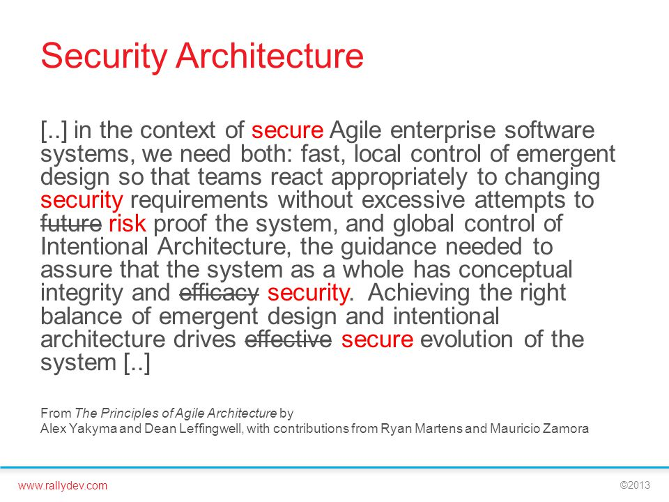 www.rallydev.com ©2013 Security Architecture [..] in the context of secure Agile enterprise software systems, we need both: fast, local control of emergent design so that teams react appropriately to changing security requirements without excessive attempts to future risk proof the system, and global control of Intentional Architecture, the guidance needed to assure that the system as a whole has conceptual integrity and efficacy security.