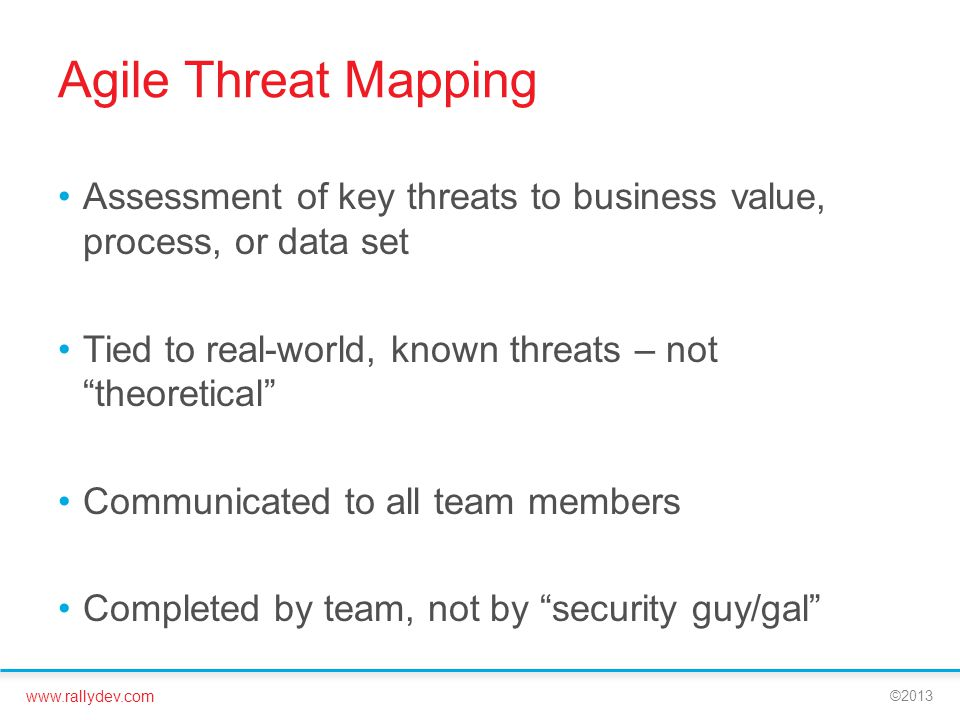 www.rallydev.com ©2013 Agile Threat Mapping Assessment of key threats to business value, process, or data set Tied to real-world, known threats – not
