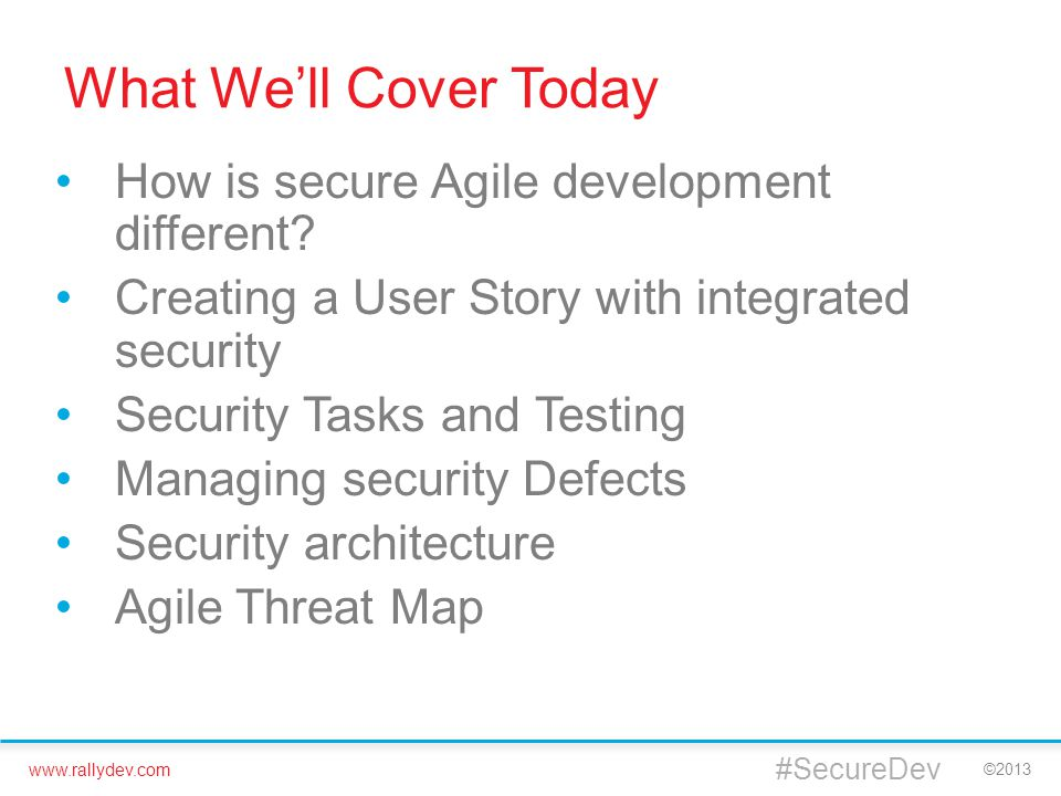 www.rallydev.com ©2013 What We'll Cover Today How is secure Agile development different? Creating a User Story with integrated security Security Tasks