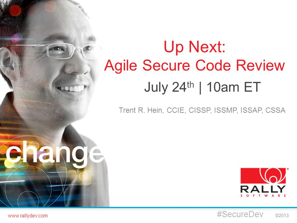 www.rallydev.com ©2013 #SecureDev Up Next: Agile Secure Code Review July 24 th | 10am ET Trent R. Hein, CCIE, CISSP, ISSMP, ISSAP, CSSA