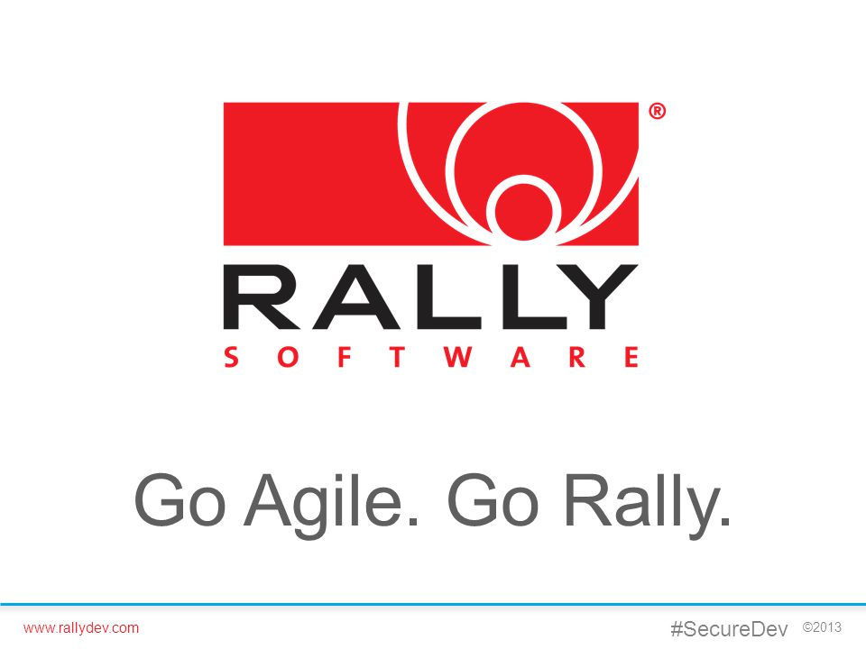 www.rallydev.com ©2013 Go Agile. Go Rally. #SecureDev