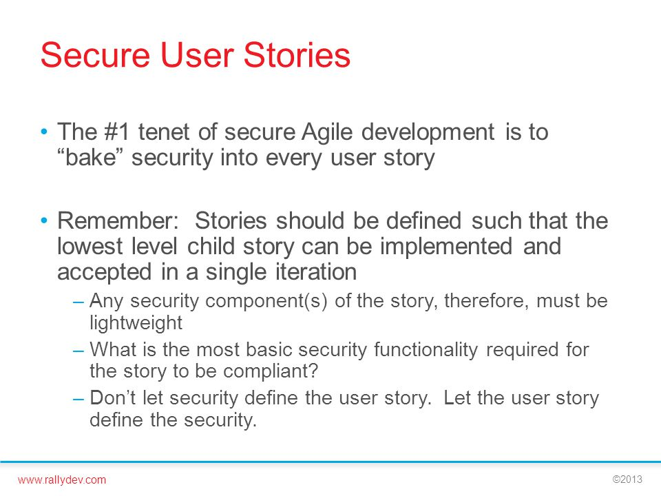 www.rallydev.com ©2013 Secure User Stories The #1 tenet of secure Agile development is to bake security into every user story Remember: Stories should be defined such that the lowest level child story can be implemented and accepted in a single iteration –Any security component(s) of the story, therefore, must be lightweight –What is the most basic security functionality required for the story to be compliant.