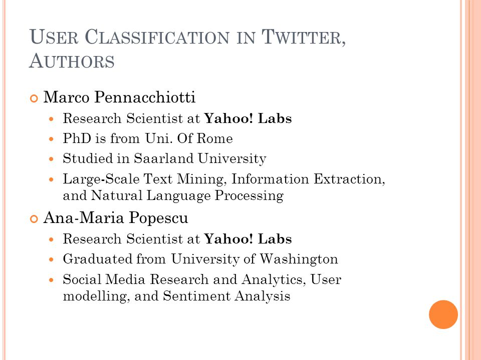 U SER C LASSIFICATION IN T WITTER, A UTHORS Marco Pennacchiotti Research Scientist at Yahoo.