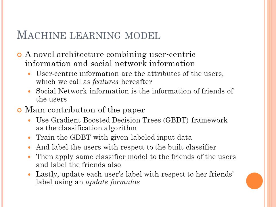M ACHINE LEARNING MODEL A novel architecture combining user-centric information and social network information User-centric information are the attributes of the users, which we call as features hereafter Social Network information is the information of friends of the users Main contribution of the paper Use Gradient Boosted Decision Trees (GBDT) framework as the classification algorithm Train the GDBT with given labeled input data And label the users with respect to the built classifier Then apply same classifier model to the friends of the users and label the friends also Lastly, update each user's label with respect to her friends' label using an update formulae